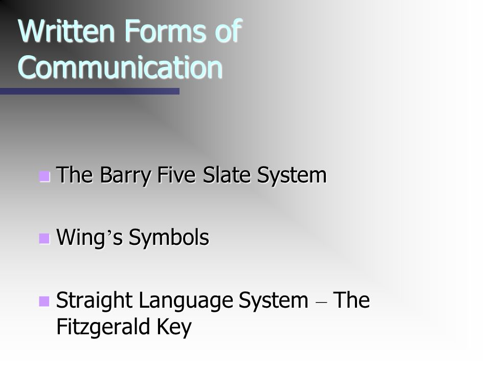 Written Forms of Communication The Barry Five Slate System The Barry Five Slate System Wing s Symbols Wing s Symbols Straight Language System – The Fi