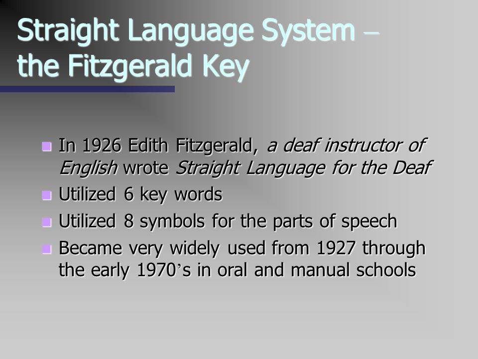 Straight Language System – the Fitzgerald Key In 1926 Edith Fitzgerald, a deaf instructor of English wrote Straight Language for the Deaf In 1926 Edit