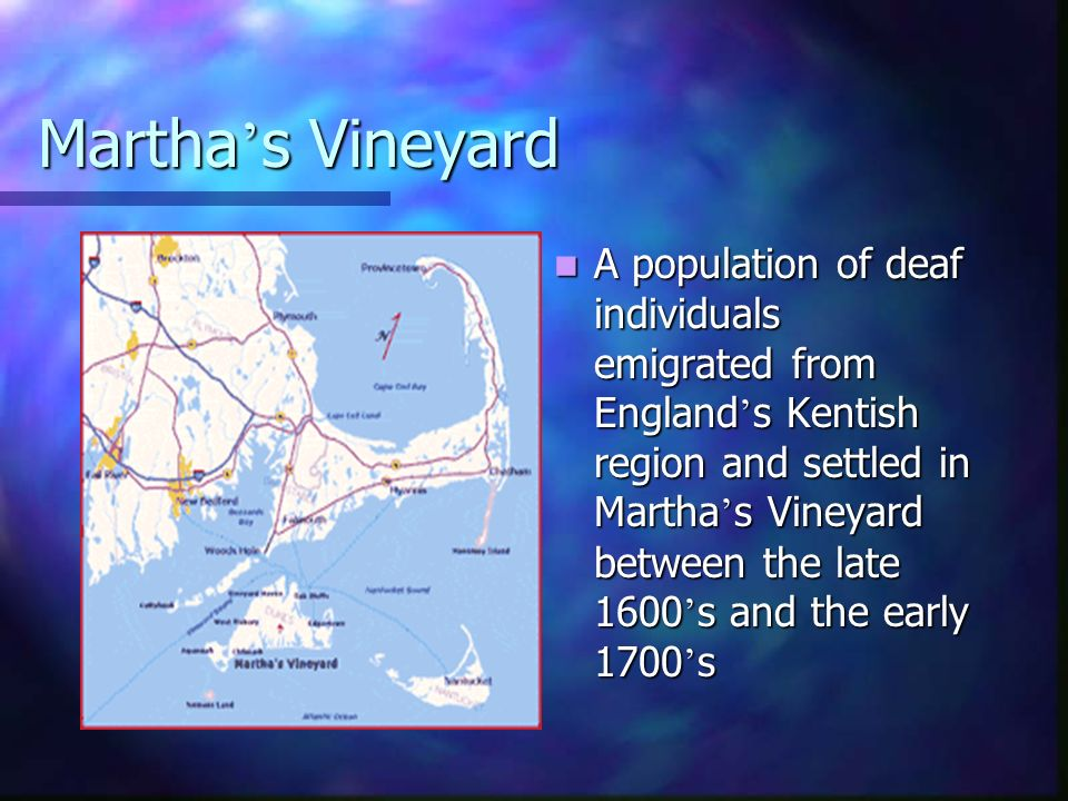 Martha s Vineyard A population of deaf individuals emigrated from England s Kentish region and settled in Martha s Vineyard between the late 1600 s an