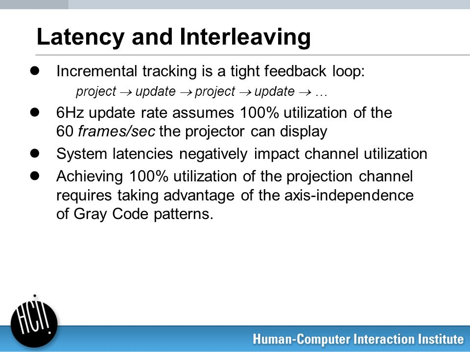 Latency and Interleaving Incremental tracking is a tight feedback loop: project update project update … 6Hz update rate assumes 100% utilization of th