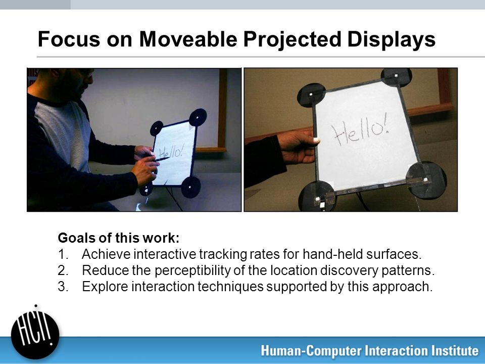 Focus on Moveable Projected Displays Goals of this work: 1.Achieve interactive tracking rates for hand-held surfaces. 2.Reduce the perceptibility of t