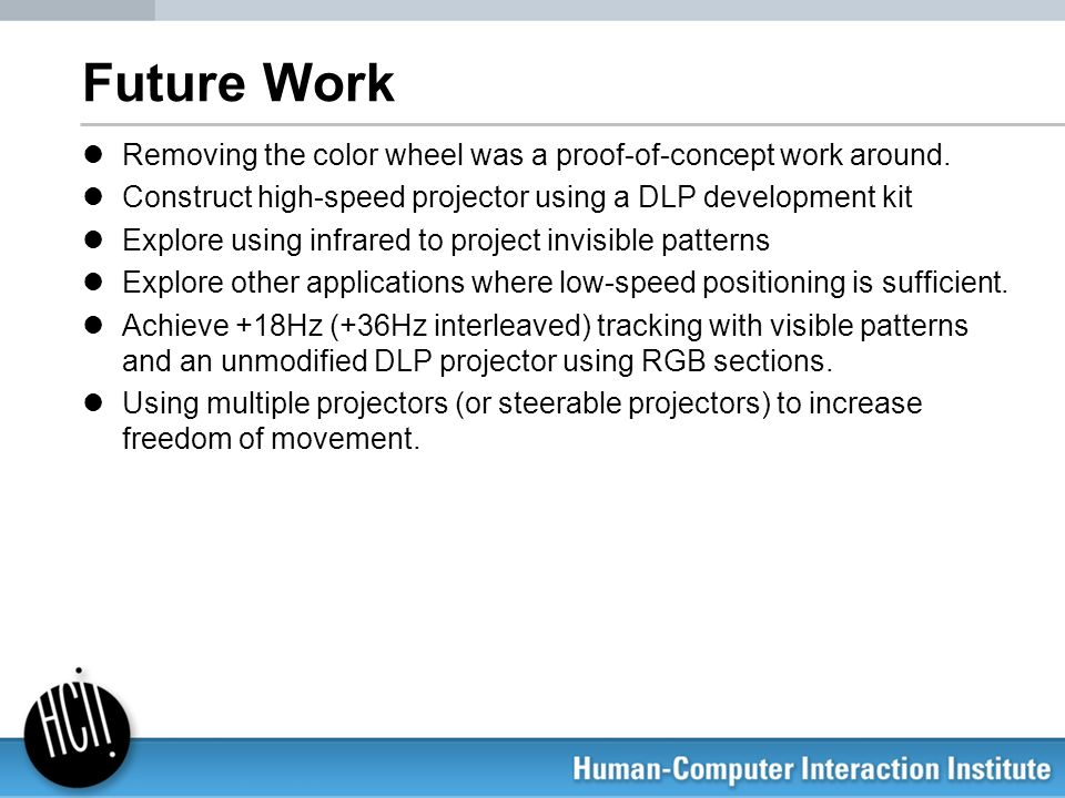 Future Work Removing the color wheel was a proof-of-concept work around. Construct high-speed projector using a DLP development kit Explore using infr