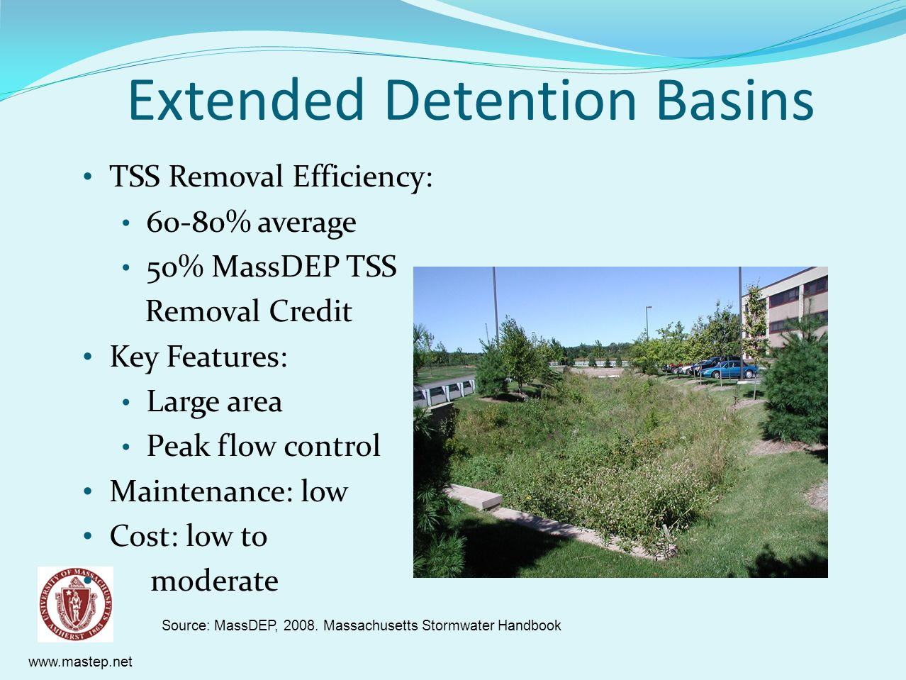 www.mastep.net Extended Detention Basins TSS Removal Efficiency: 60-80% average 50% MassDEP TSS Removal Credit Key Features: Large area Peak flow cont