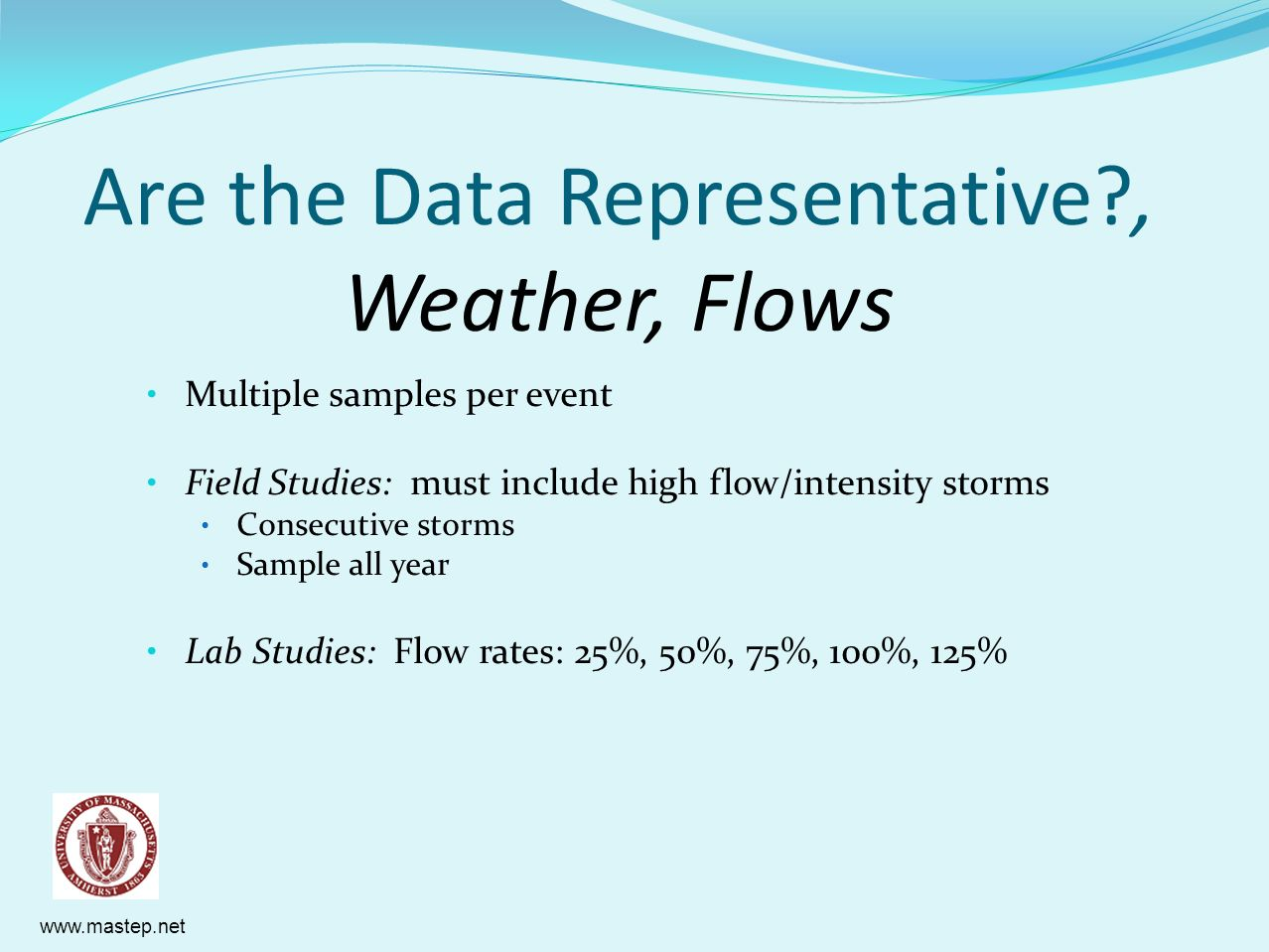 www.mastep.net Are the Data Representative?, Weather, Flows Multiple samples per event Field Studies: must include high flow/intensity storms Consecut