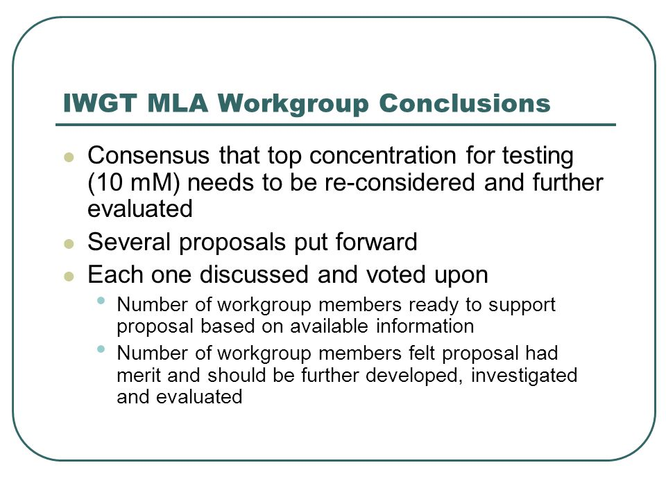 IWGT MLA Workgroup Conclusions Consensus that top concentration for testing (10 mM) needs to be re-considered and further evaluated Several proposals put forward Each one discussed and voted upon Number of workgroup members ready to support proposal based on available information Number of workgroup members felt proposal had merit and should be further developed, investigated and evaluated