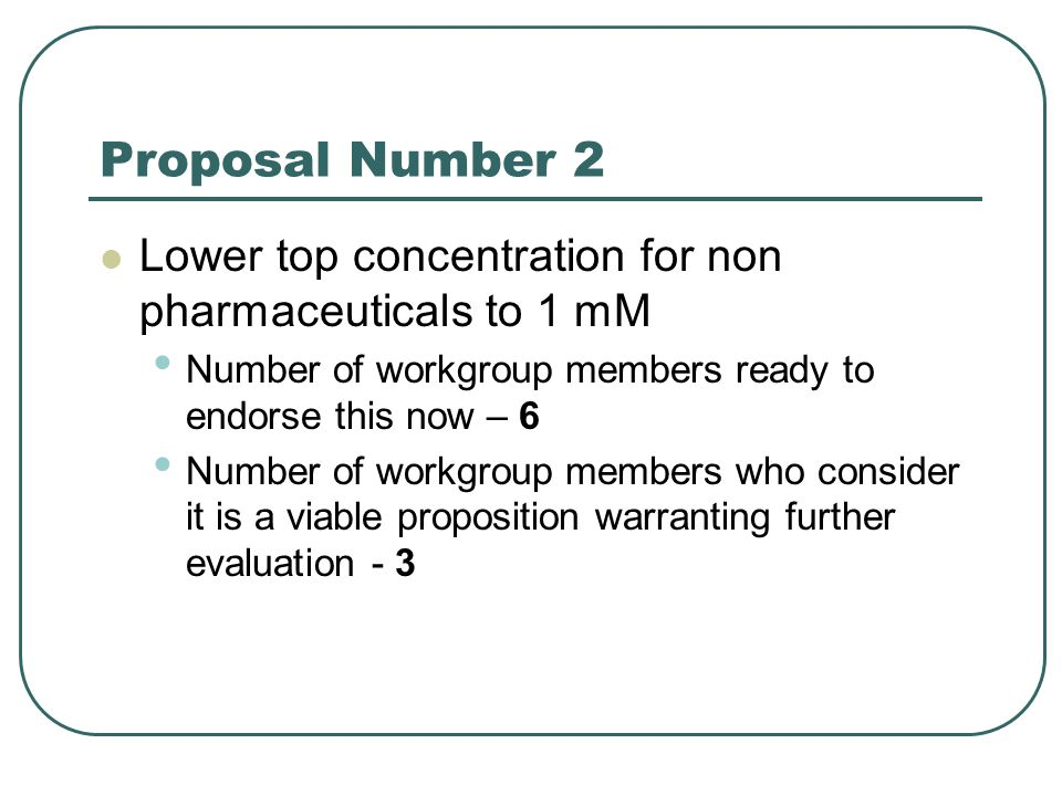 Proposal Number 2 Lower top concentration for non pharmaceuticals to 1 mM Number of workgroup members ready to endorse this now – 6 Number of workgroup members who consider it is a viable proposition warranting further evaluation - 3