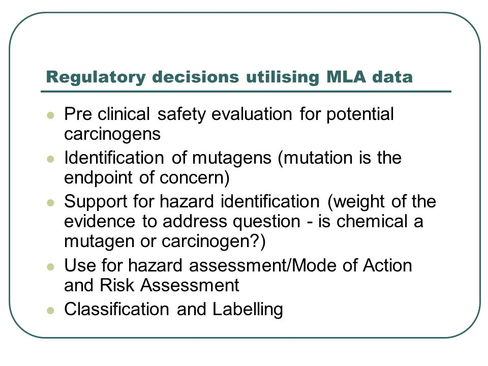 Regulatory decisions utilising MLA data Pre clinical safety evaluation for potential carcinogens Identification of mutagens (mutation is the endpoint of concern) Support for hazard identification (weight of the evidence to address question - is chemical a mutagen or carcinogen ) Use for hazard assessment/Mode of Action and Risk Assessment Classification and Labelling
