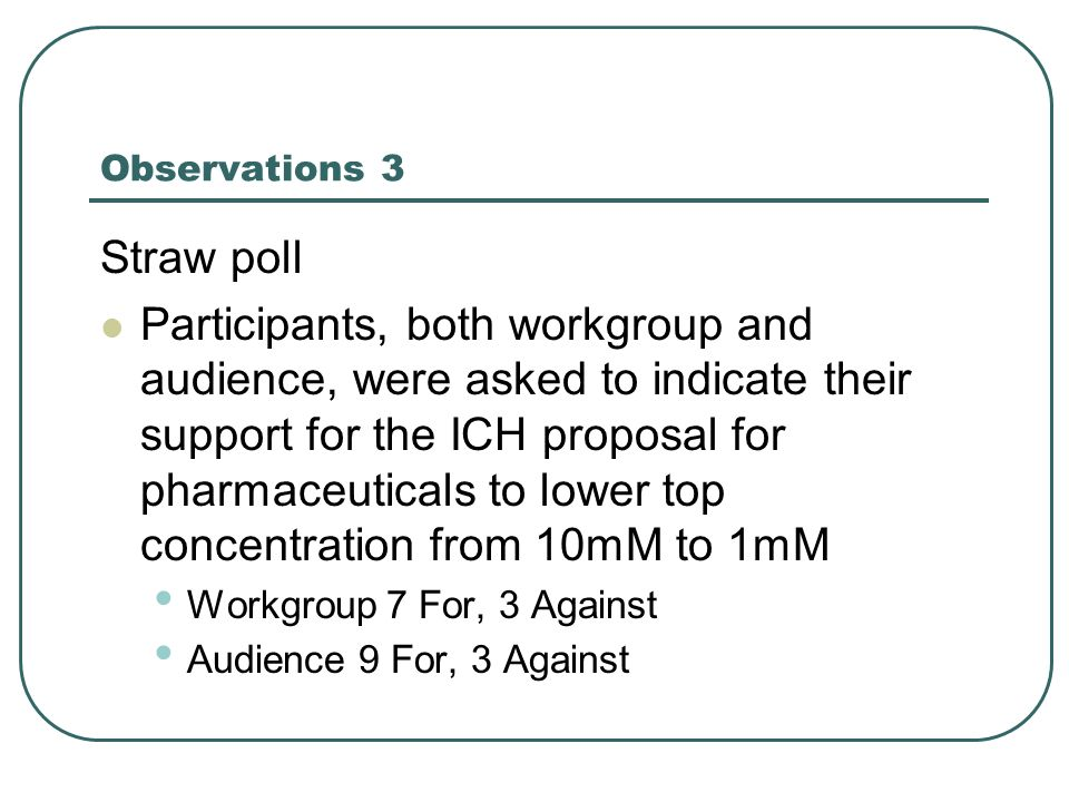 Observations 3 Straw poll Participants, both workgroup and audience, were asked to indicate their support for the ICH proposal for pharmaceuticals to lower top concentration from 10mM to 1mM Workgroup 7 For, 3 Against Audience 9 For, 3 Against