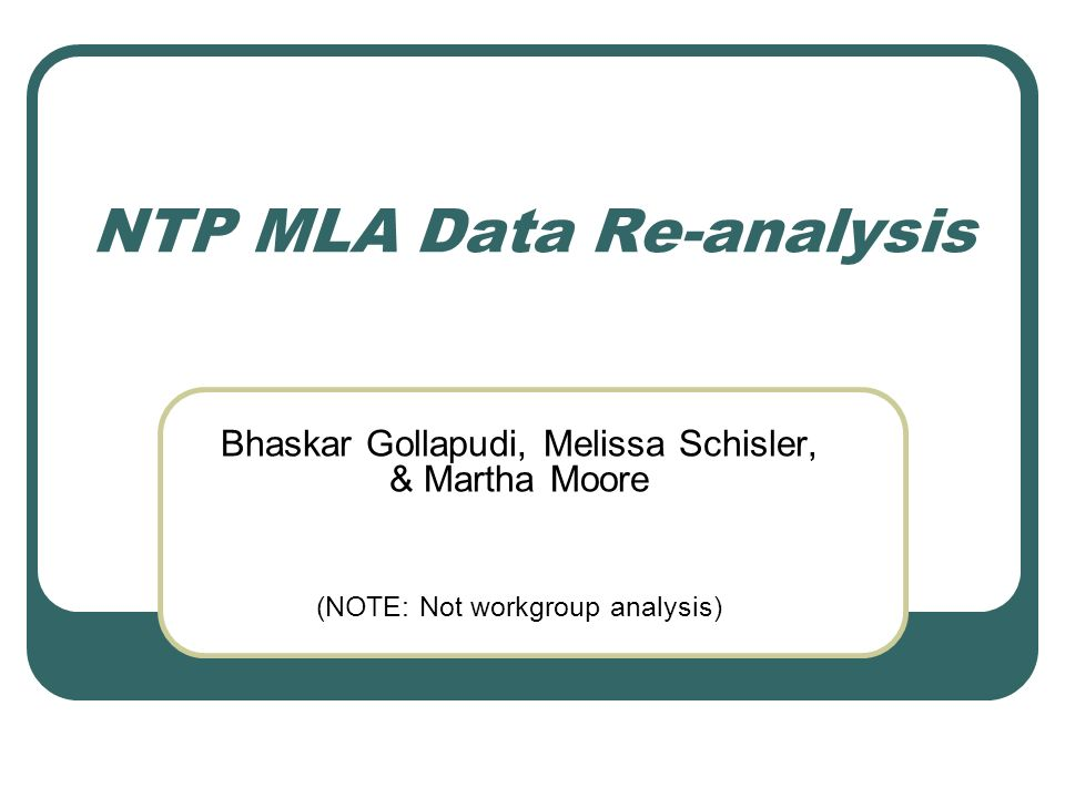 NTP MLA Data Re-analysis Bhaskar Gollapudi, Melissa Schisler, & Martha Moore (NOTE: Not workgroup analysis)
