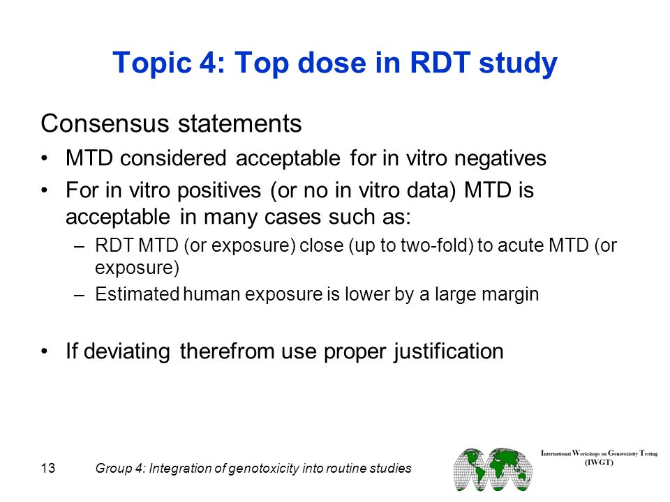 13 Group 4: Integration of genotoxicity into routine studies Topic 4: Top dose in RDT study Consensus statements MTD considered acceptable for in vitr
