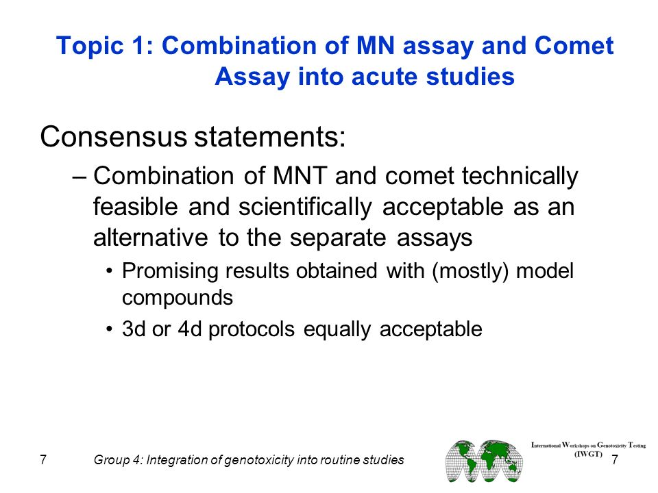 7 Group 4: Integration of genotoxicity into routine studies 7 Topic 1: Combination of MN assay and Comet Assay into acute studies Consensus statements