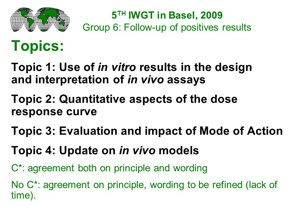 Topics: Topic 1: Use of in vitro results in the design and interpretation of in vivo assays Topic 2: Quantitative aspects of the dose response curve Topic 3: Evaluation and impact of Mode of Action Topic 4: Update on in vivo models C*: agreement both on principle and wording No C*: agreement on principle, wording to be refined (lack of time).