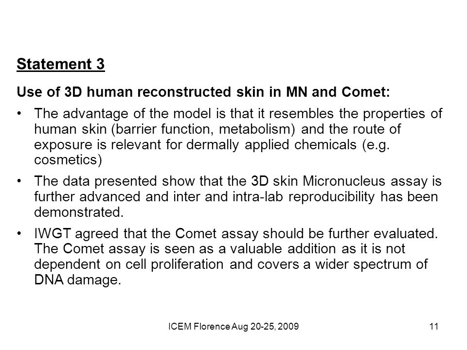 ICEM Florence Aug 20-25, 200911 Statement 3 Use of 3D human reconstructed skin in MN and Comet: The advantage of the model is that it resembles the properties of human skin (barrier function, metabolism) and the route of exposure is relevant for dermally applied chemicals (e.g.