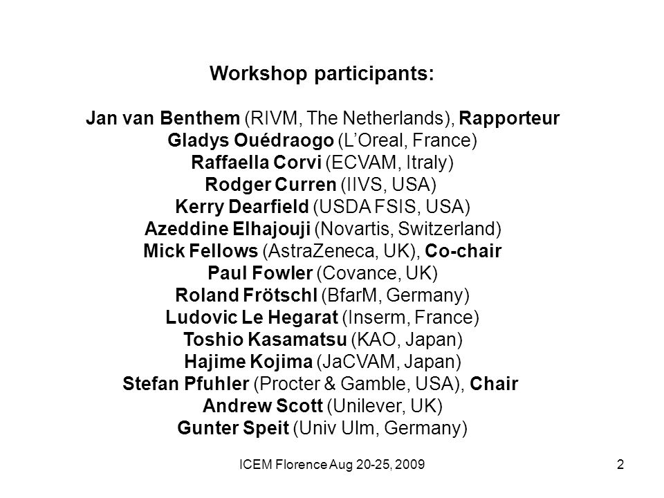 ICEM Florence Aug 20-25, Workshop participants: Jan van Benthem (RIVM, The Netherlands), Rapporteur Gladys Ouédraogo (LOreal, France) Raffaella Corvi (ECVAM, Itraly) Rodger Curren (IIVS, USA) Kerry Dearfield (USDA FSIS, USA) Azeddine Elhajouji (Novartis, Switzerland) Mick Fellows (AstraZeneca, UK), Co-chair Paul Fowler (Covance, UK) Roland Frötschl (BfarM, Germany) Ludovic Le Hegarat (Inserm, France) Toshio Kasamatsu (KAO, Japan) Hajime Kojima (JaCVAM, Japan) Stefan Pfuhler (Procter & Gamble, USA), Chair Andrew Scott (Unilever, UK) Gunter Speit (Univ Ulm, Germany)