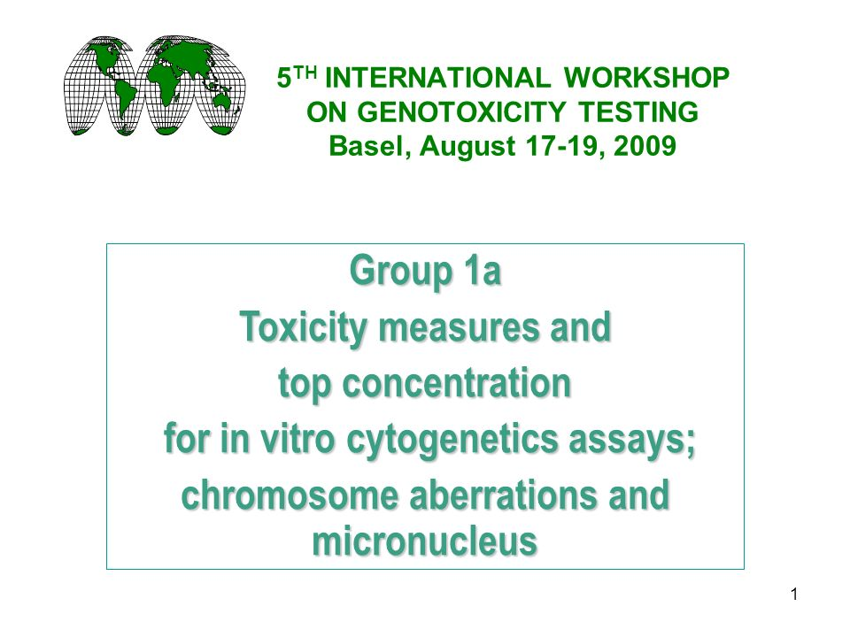 1 5 TH INTERNATIONAL WORKSHOP ON GENOTOXICITY TESTING Basel, August 17-19, 2009 Group 1a Toxicity measures and top concentration for in vitro cytogenetics assays; for in vitro cytogenetics assays; chromosome aberrations and micronucleus