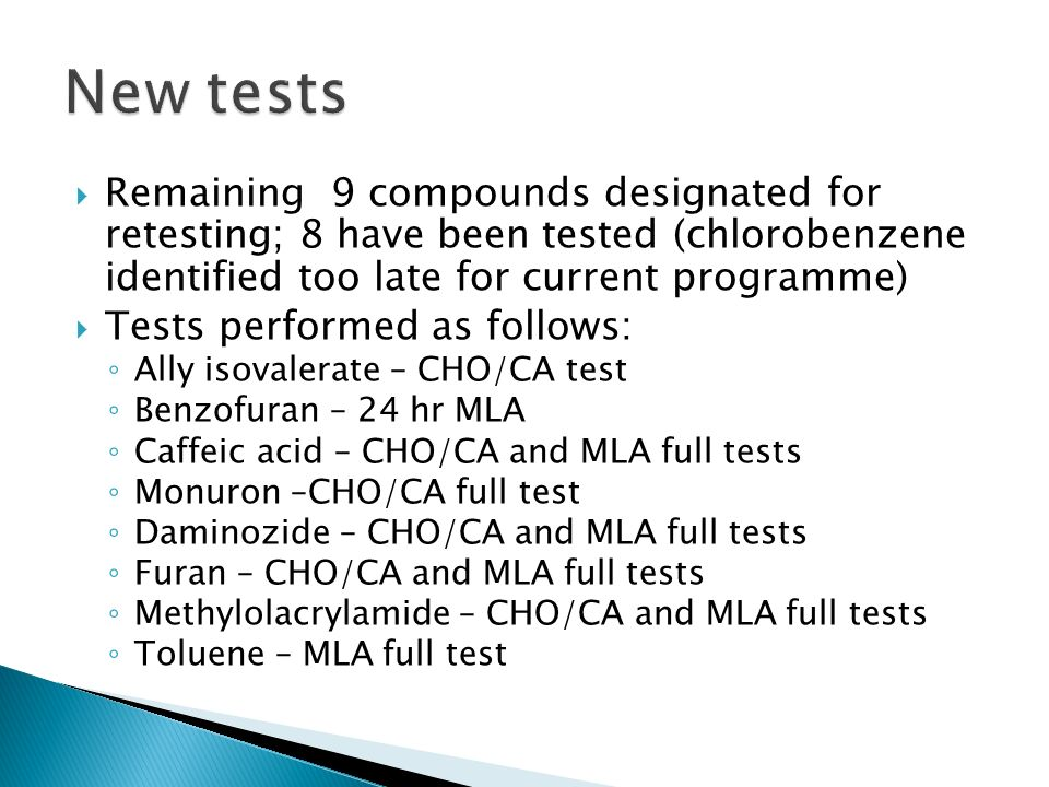Remaining 9 compounds designated for retesting; 8 have been tested (chlorobenzene identified too late for current programme) Tests performed as follows: Ally isovalerate – CHO/CA test Benzofuran – 24 hr MLA Caffeic acid – CHO/CA and MLA full tests Monuron –CHO/CA full test Daminozide – CHO/CA and MLA full tests Furan – CHO/CA and MLA full tests Methylolacrylamide – CHO/CA and MLA full tests Toluene – MLA full test