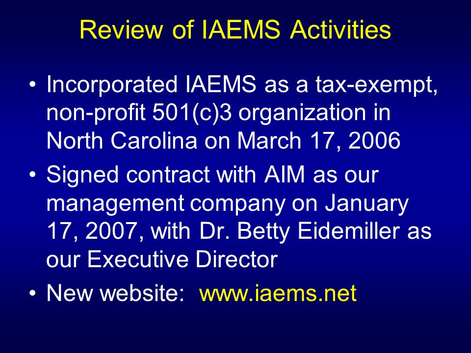 Review of IAEMS Activities Incorporated IAEMS as a tax-exempt, non-profit 501(c)3 organization in North Carolina on March 17, 2006 Signed contract with AIM as our management company on January 17, 2007, with Dr.