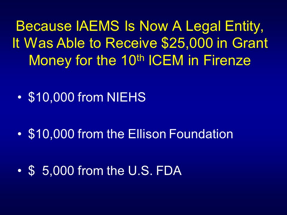 Because IAEMS Is Now A Legal Entity, It Was Able to Receive $25,000 in Grant Money for the 10 th ICEM in Firenze $10,000 from NIEHS $10,000 from the Ellison Foundation $ 5,000 from the U.S.