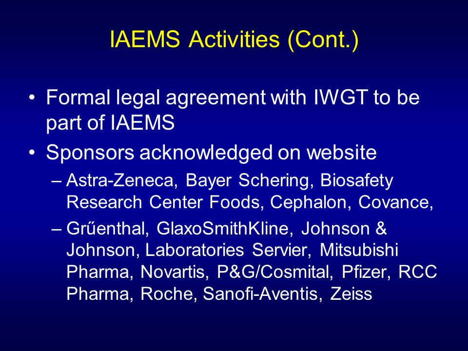 IAEMS Activities (Cont.) Formal legal agreement with IWGT to be part of IAEMS Sponsors acknowledged on website –Astra-Zeneca, Bayer Schering, Biosafety Research Center Foods, Cephalon, Covance, –Grűenthal, GlaxoSmithKline, Johnson & Johnson, Laboratories Servier, Mitsubishi Pharma, Novartis, P&G/Cosmital, Pfizer, RCC Pharma, Roche, Sanofi-Aventis, Zeiss