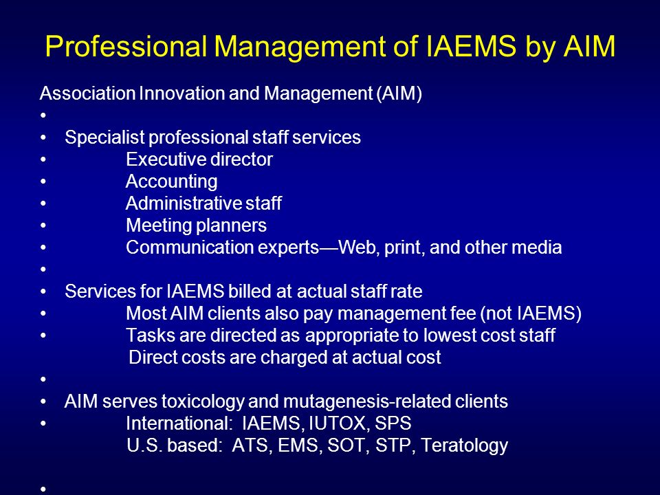 Professional Management of IAEMS by AIM Association Innovation and Management (AIM) Specialist professional staff services Executive director Accounting Administrative staff Meeting planners Communication expertsWeb, print, and other media Services for IAEMS billed at actual staff rate Most AIM clients also pay management fee (not IAEMS) Tasks are directed as appropriate to lowest cost staff Direct costs are charged at actual cost AIM serves toxicology and mutagenesis-related clients International: IAEMS, IUTOX, SPS U.S.