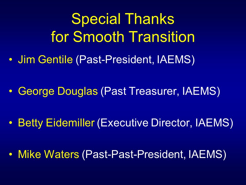 Special Thanks for Smooth Transition Jim Gentile (Past-President, IAEMS) George Douglas (Past Treasurer, IAEMS) Betty Eidemiller (Executive Director, IAEMS) Mike Waters (Past-Past-President, IAEMS)