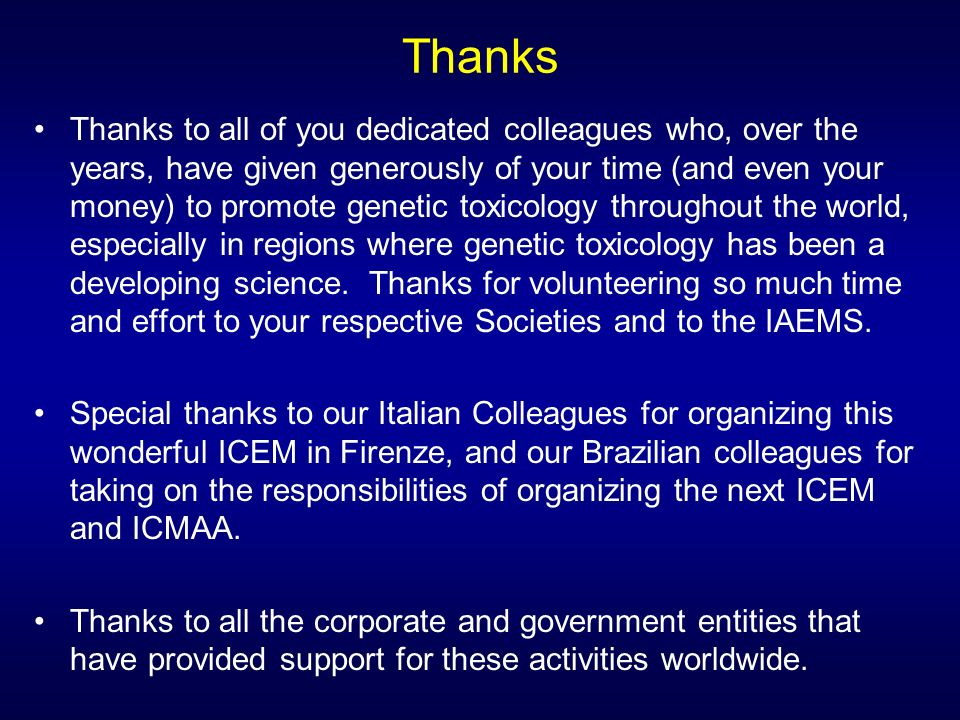 Thanks Thanks to all of you dedicated colleagues who, over the years, have given generously of your time (and even your money) to promote genetic toxicology throughout the world, especially in regions where genetic toxicology has been a developing science.