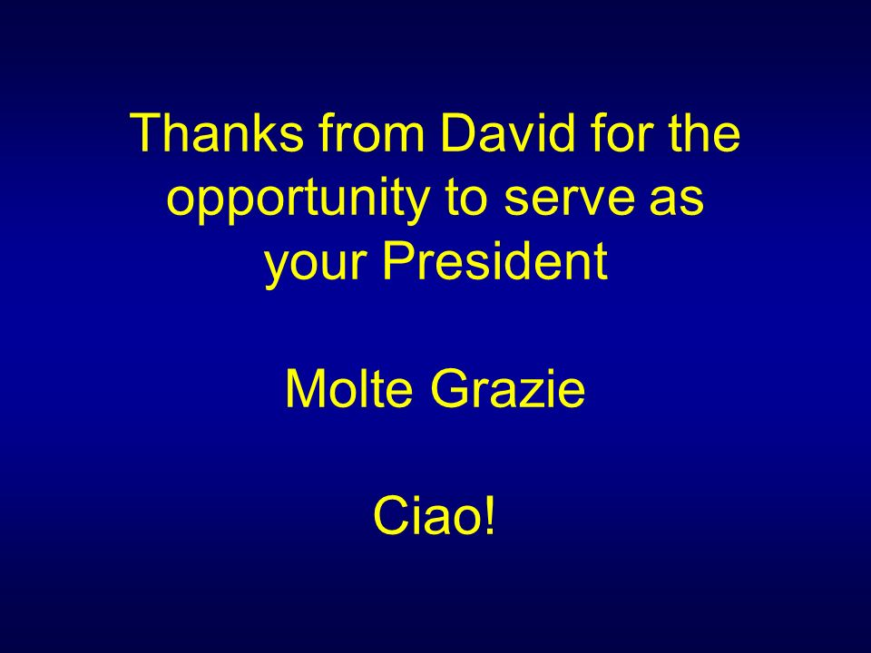 Thanks from David for the opportunity to serve as your President Molte Grazie Ciao!