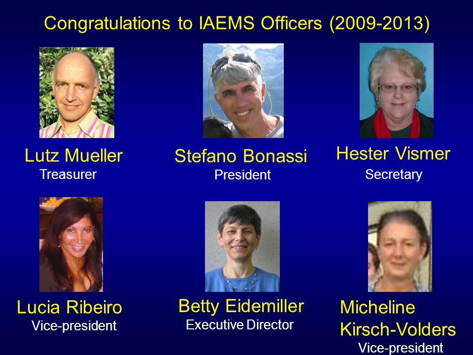 Congratulations to IAEMS Officers ( ) Lutz Mueller Treasurer Betty Eidemiller Executive Director Hester Vismer Secretary Lucia Ribeiro Vice-president Micheline Kirsch-Volders Vice-president Stefano Bonassi President