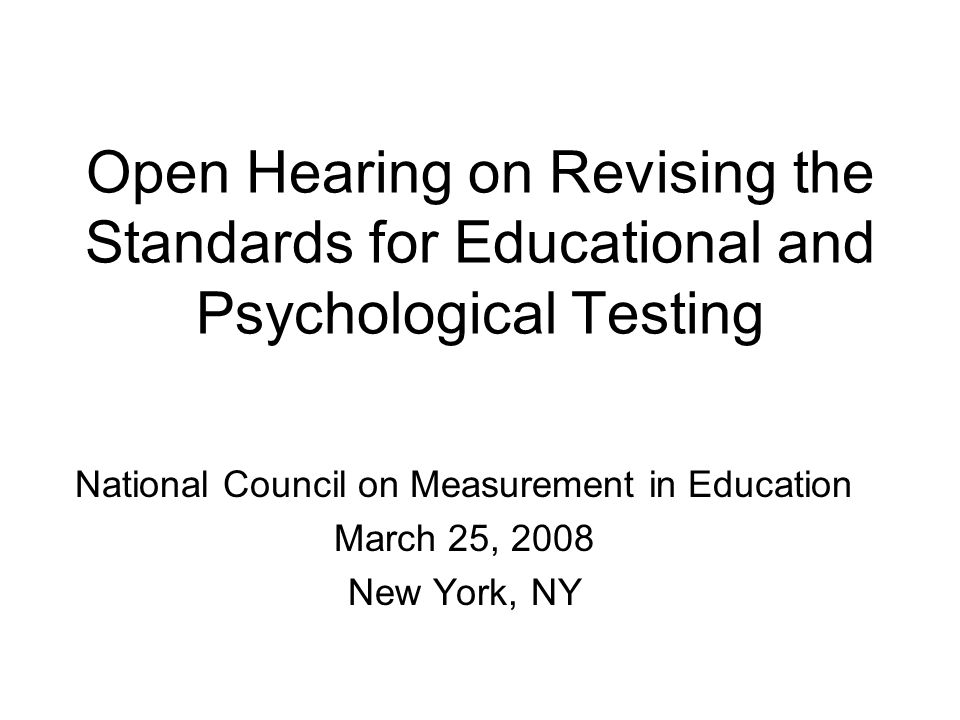 Open Hearing on Revising the Standards for Educational and Psychological Testing National Council on Measurement in Education March 25, 2008 New York, NY