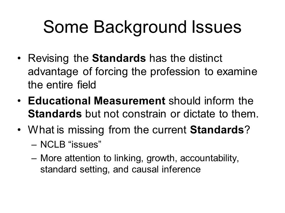 Some Background Issues Revising the Standards has the distinct advantage of forcing the profession to examine the entire field Educational Measurement should inform the Standards but not constrain or dictate to them.