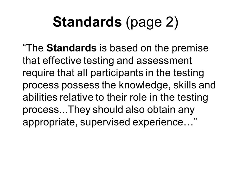 Standards (page 2) The Standards is based on the premise that effective testing and assessment require that all participants in the testing process possess the knowledge, skills and abilities relative to their role in the testing process...They should also obtain any appropriate, supervised experience…