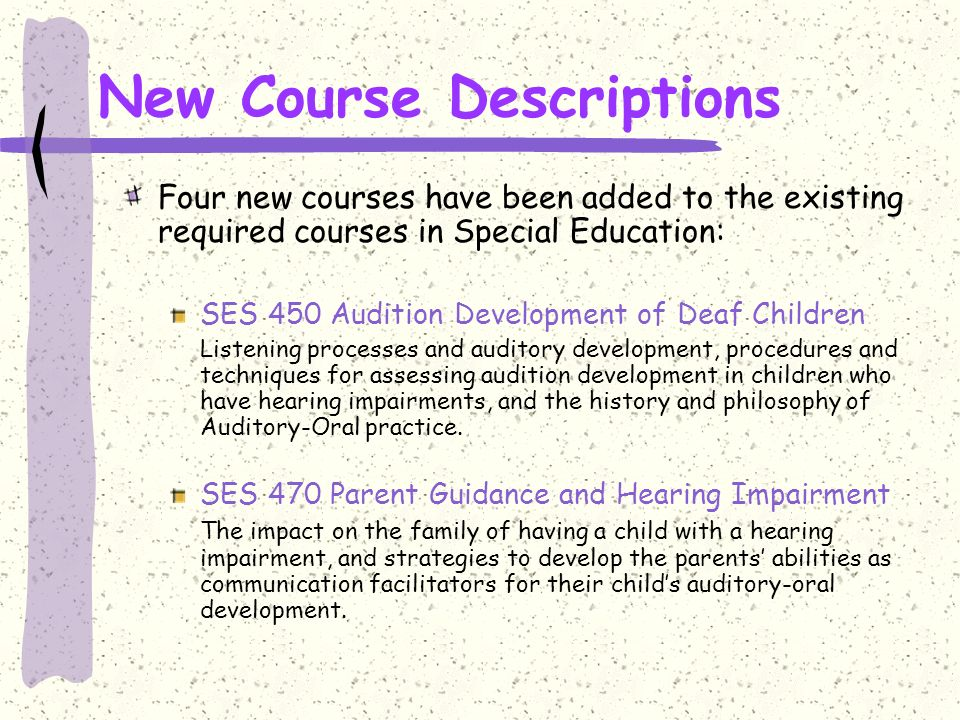 New Course Descriptions Four new courses have been added to the existing required courses in Special Education: SES 450 Audition Development of Deaf Children Listening processes and auditory development, procedures and techniques for assessing audition development in children who have hearing impairments, and the history and philosophy of Auditory-Oral practice.