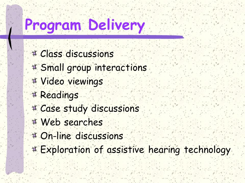 Program Delivery Class discussions Small group interactions Video viewings Readings Case study discussions Web searches On-line discussions Exploration of assistive hearing technology