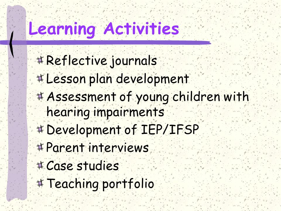 Learning Activities Reflective journals Lesson plan development Assessment of young children with hearing impairments Development of IEP/IFSP Parent interviews Case studies Teaching portfolio