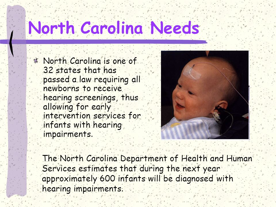 North Carolina Needs North Carolina is one of 32 states that has passed a law requiring all newborns to receive hearing screenings, thus allowing for early intervention services for infants with hearing impairments.