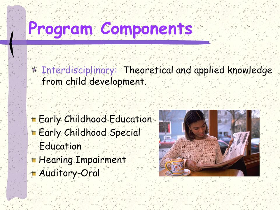 Program Components Interdisciplinary: Theoretical and applied knowledge from child development.