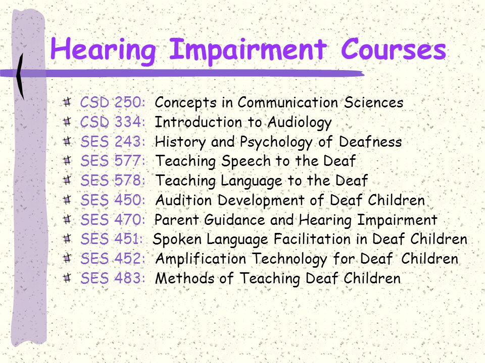 Hearing Impairment Courses CSD 250: Concepts in Communication Sciences CSD 334: Introduction to Audiology SES 243: History and Psychology of Deafness SES 577: Teaching Speech to the Deaf SES 578: Teaching Language to the Deaf SES 450: Audition Development of Deaf Children SES 470: Parent Guidance and Hearing Impairment SES 451: Spoken Language Facilitation in Deaf Children SES 452: Amplification Technology for Deaf Children SES 483: Methods of Teaching Deaf Children