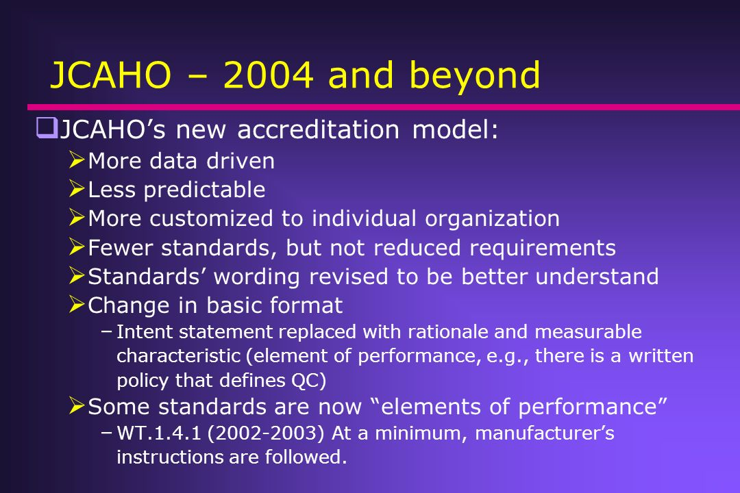 JCAHO – 2004 and beyond JCAHOs new accreditation model: More data driven Less predictable More customized to individual organization Fewer standards,