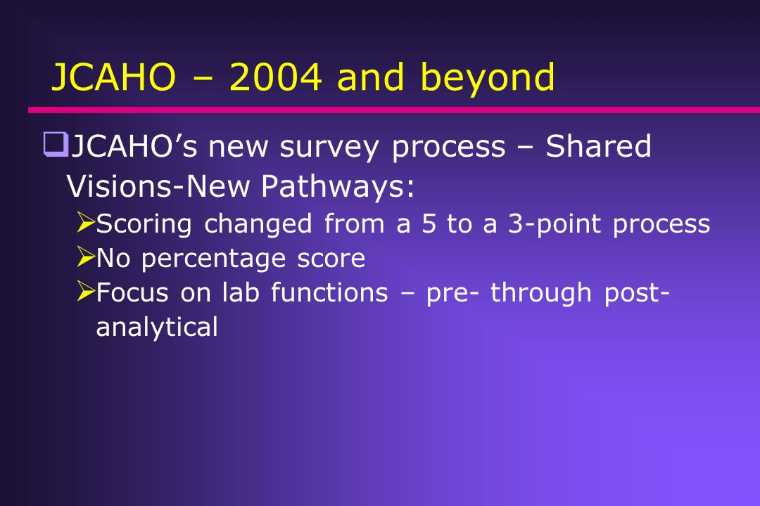 JCAHO – 2004 and beyond JCAHOs new survey process – Shared Visions-New Pathways: Scoring changed from a 5 to a 3-point process No percentage score Foc