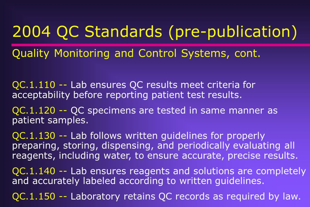 2004 QC Standards (pre-publication) Quality Monitoring and Control Systems, cont. QC.1.110 -- Lab ensures QC results meet criteria for acceptability b