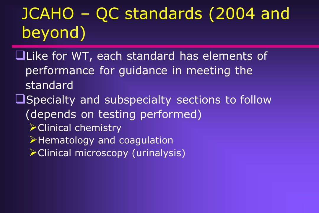 JCAHO – QC standards (2004 and beyond) Like for WT, each standard has elements of performance for guidance in meeting the standard Specialty and subsp