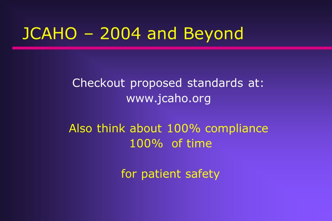 JCAHO – 2004 and Beyond Checkout proposed standards at: www.jcaho.org Also think about 100% compliance 100% of time for patient safety