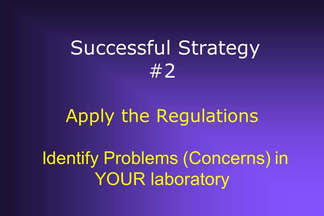 Successful Strategy #2 Apply the Regulations Identify Problems (Concerns) in YOUR laboratory