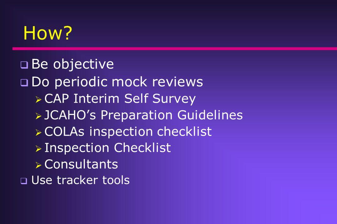 How? Be objective Do periodic mock reviews CAP Interim Self Survey JCAHOs Preparation Guidelines COLAs inspection checklist Inspection Checklist Consu