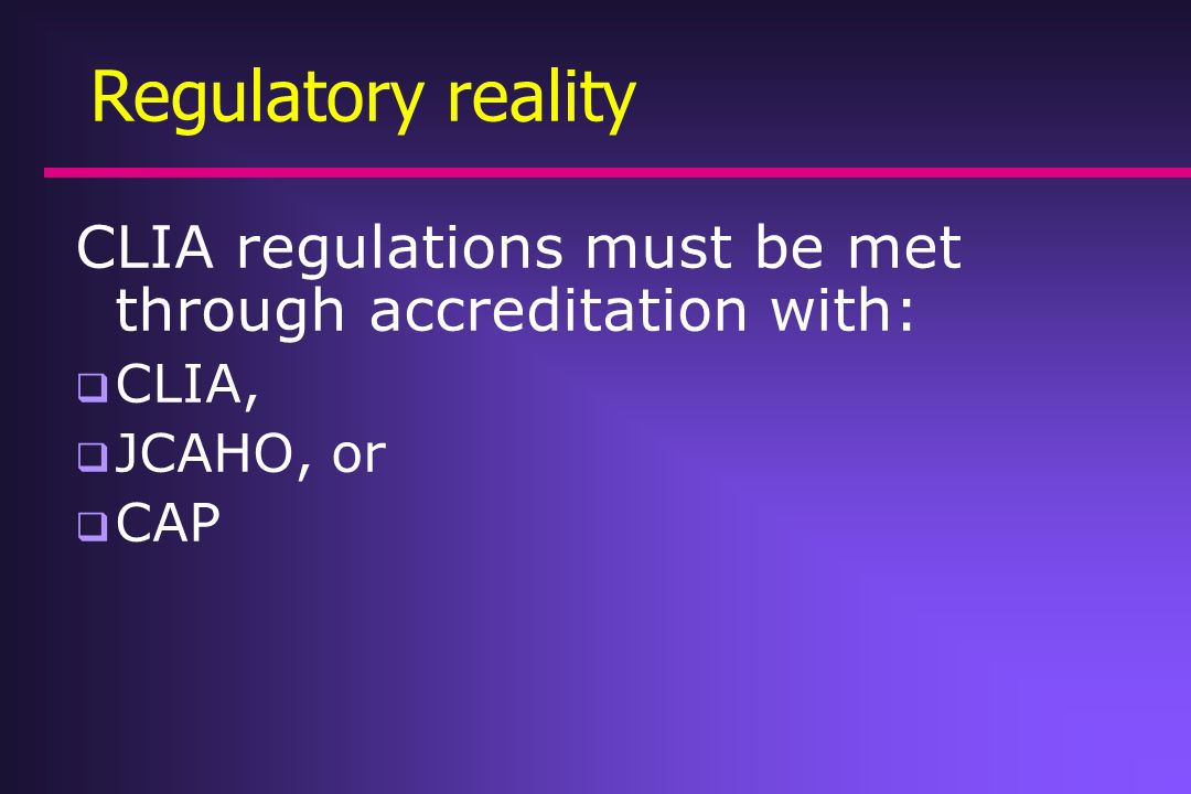CLIA regulations must be met through accreditation with: CLIA, JCAHO, or CAP Regulatory reality