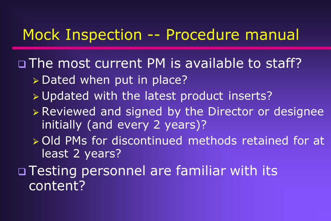 Mock Inspection -- Procedure manual The most current PM is available to staff? Dated when put in place? Updated with the latest product inserts? Revie