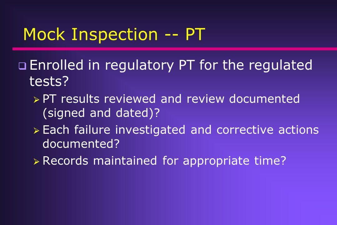 Mock Inspection -- PT Enrolled in regulatory PT for the regulated tests? PT results reviewed and review documented (signed and dated)? Each failure in