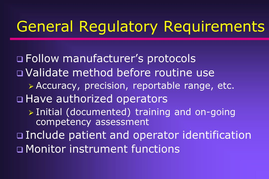 General Regulatory Requirements Follow manufacturers protocols Validate method before routine use Accuracy, precision, reportable range, etc. Have aut