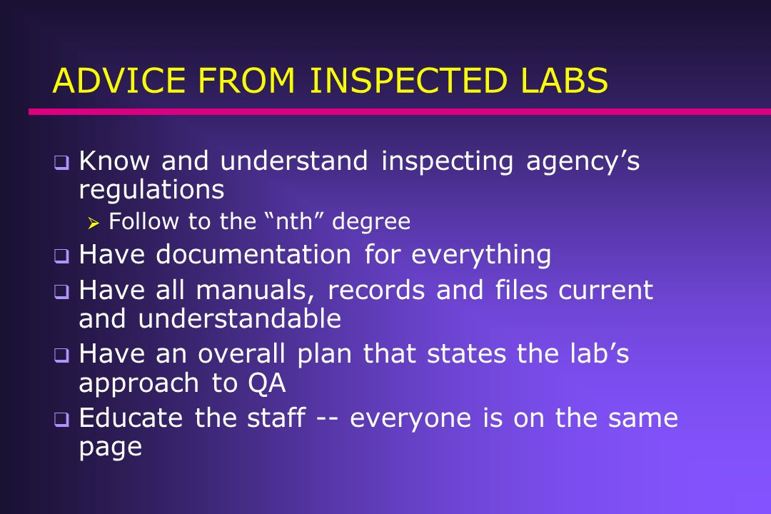 ADVICE FROM INSPECTED LABS Know and understand inspecting agencys regulations Follow to the nth degree Have documentation for everything Have all manu
