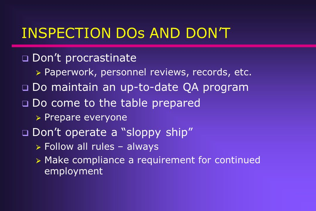 INSPECTION DOs AND DONT Dont procrastinate Paperwork, personnel reviews, records, etc. Do maintain an up-to-date QA program Do come to the table prepa